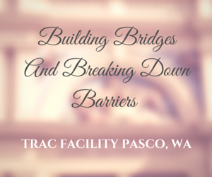 Building Bridges And Breaking Down Barriers TRAC Facility Pasco, Washington