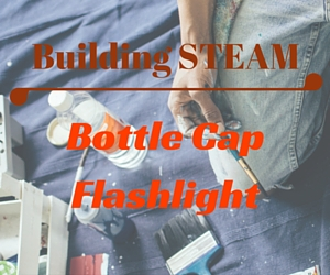 Building STEAM Presents Bottle Cap Flashlight - Make the Most of Recycled Materials | Richland Public Library