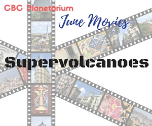 CBC Planetarium June Movies Presents Supervolcanoes - A Disaster Film Best Watched with the Family in Pasco, WA
