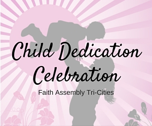 Child Dedication Celebration | Faith Assembly Tri-Cities in Pasco, WA
