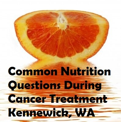 Common Nutrition Questions During Cancer Treatment Kennewick, Washington