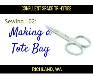 Sewing 102: Making a Tote Bag - A Sewing Workshop Covering Topics About Tools, Stitches and Troubleshooting at Confluent Space Tri-Cities in Richland, WA