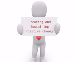 'Creating and Sustaining Positive Change