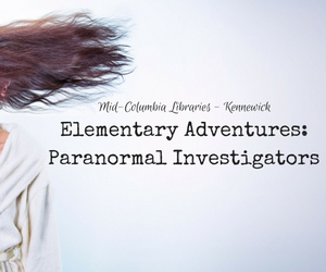 Elementary Adventures: Paranormal Investigators | Experience What It's Like to be Paranormal Hunters at Mid-Columbia Libraries in Kennewick