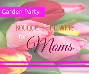 Garden Party: Bouquets and Wine for Mom - A Celebration of Mothers' Love at Badger Mountain and Powers Winery in Kennewick