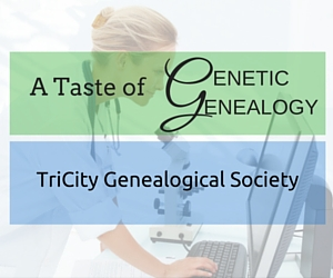 A Taste of Genetic Genealogy - A TriCity Genealogical Society Presentation: Getting the Most Out of DNA Test Results in Kennewick