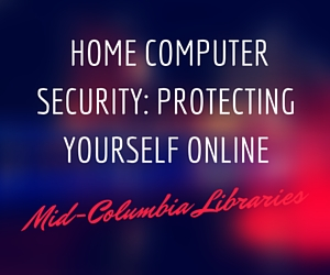 Home Computer Security: Protecting Yourself Online | Mid-Columbia Libraries in Kennewick, WA