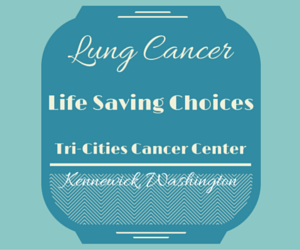 Lung Cancer: Life Saving Choices Tri-Cities Cancer Center Kennewick, Washington