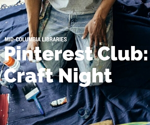 Mid-Columbia Libraries' Craft Night with Pinterest Club | West Pasco, WA