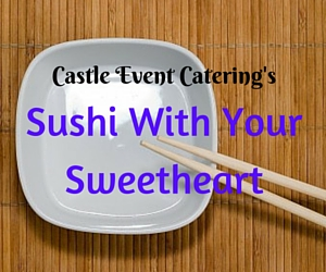 Castle Event Catering's Sushi With Your Sweetheart | Richland, WA