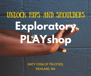 Unlock Hips and Shoulders - Exploratory PLAYshop | Unity Yoga of Tri-Cities in Richland, WA