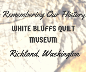 Remembering Our History: White Bluffs Quilt Museum In Richland, Washington