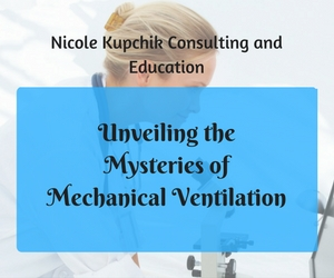 Unveiling the Mysteries of Mechanical Ventilation | Nicole Kupchik Consulting and Education | Richland, WA