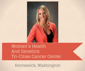 Women's Health And Genetics: Tri-Cities Cancer Center Kennewick, Washington