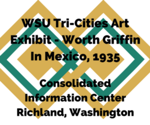 WSU Tri-Cities Art Exhibit - Worth Griffin In Mexico, 1935 Richland, Washington