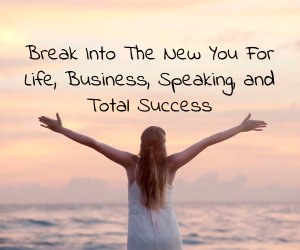 Break Into The New You For Life, Business, Speaking, and Total Success