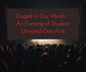 Caged In Our Minds - An Evening of Student Directed One Acts