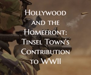 Hollywood and the Homefront: Tinsel Town's Contribution to WWII