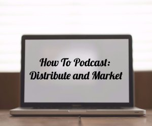 How to Podcast: Distribute and Market
